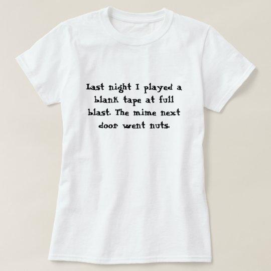 Last night I played a blank tape at full blast.... T-Shirt