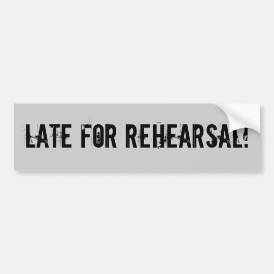 Late For Rehearsal! Bumper Sticker