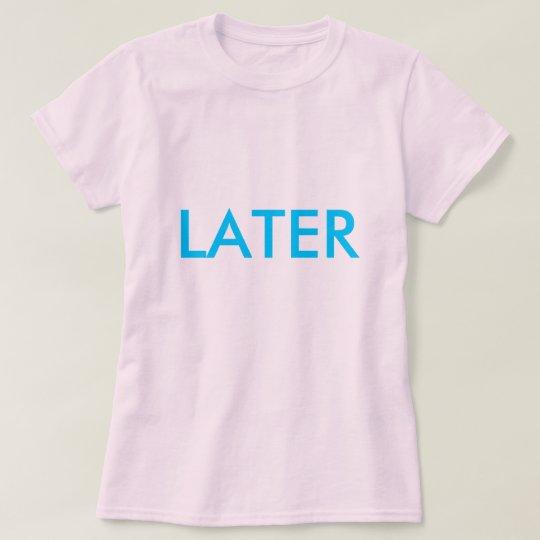 """LATER"" Shirt"