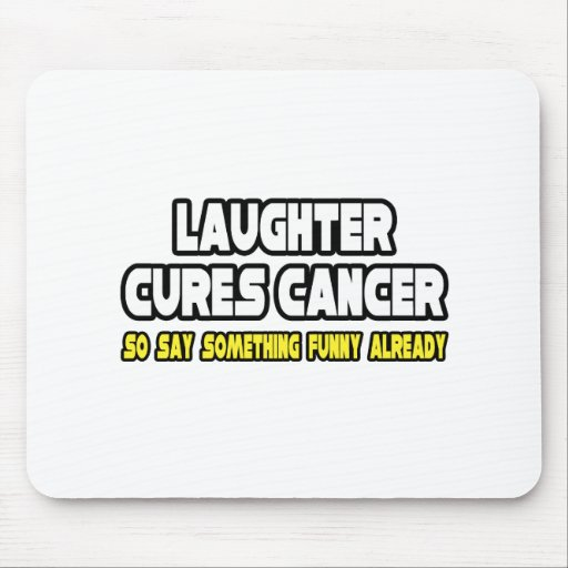 Laughter Cures Cancer...Say Something Funny Mouse Pad