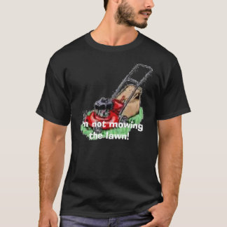 lawn mower, I'm not mowing the lawn! T-Shirt