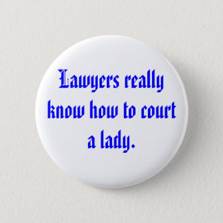Lawyers really know how to court a lady. 6 cm round badge