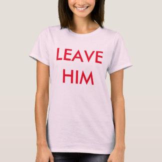 leave him!!! T-Shirt