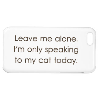 Leave Me Alone I m Only Speaking To My Cat Today iPhone 5C Cover