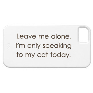 Leave Me Alone I'm Only Speaking To My Cat Today iPhone 5 Case