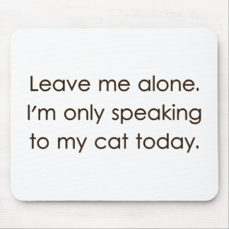Leave Me Alone I'm Only Speaking To My Cat Today Mouse Pad