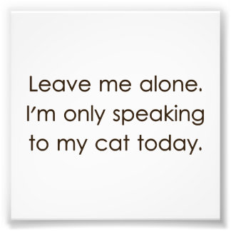 Leave Me Alone I'm Only Speaking To My Cat Today Photo Print
