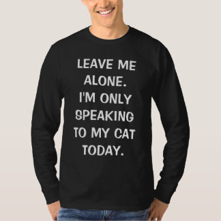 Leave Me Alone I'm Only Speaking To My Cat Today T-Shirt