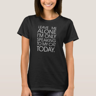 Leave Me Alone I'm Only Speaking To My Cat Today T T-Shirt