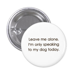 Leave Me Alone I'm Only Speaking To My Dog Today 3 Cm Round Badge