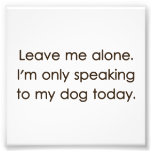 Leave Me Alone I'm Only Speaking To My Dog Today Art Photo