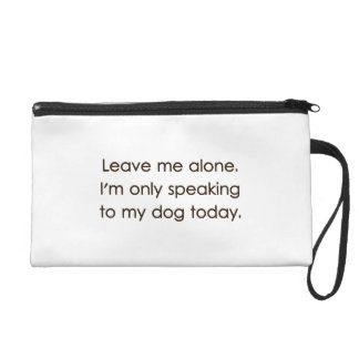 Leave Me Alone I'm Only Speaking To My Dog Today Wristlet
