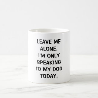 Leave Me Alone I'm Only Speaking To My Dog Today Basic White Mug
