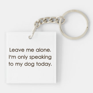 Leave Me Alone I'm Only Speaking To My Dog Today Double-Sided Square Acrylic Key Ring