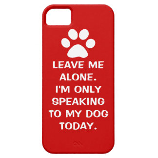 Leave Me Alone I'm Only Speaking To My Dog Today iPhone 5 Case