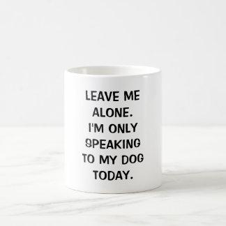 Leave Me Alone I'm Only Speaking To My Dog Today Basic White Mug
