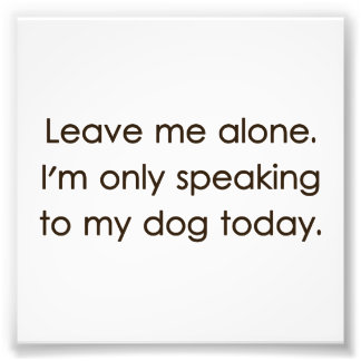 Leave Me Alone I'm Only Speaking To My Dog Today Photo Print