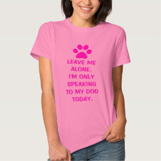 Leave Me Alone I'm Only Speaking To My Dog Today Tshirt