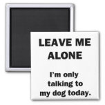 Leave Me Alone.  I'm Only Talking to my Dog Today.