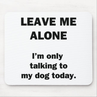Leave Me Alone.  I'm Only Talking to my Dog Today. Mouse Pad