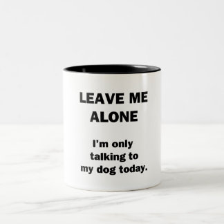 Leave Me Alone.  I'm Only Talking to my Dog Today. Two-Tone Mug