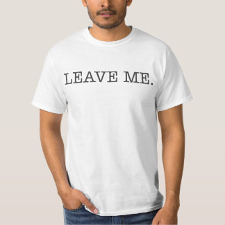 LEAVE ME. T-Shirt