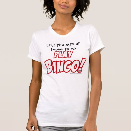 Left the man at home to go Play Bingo! T-Shirt