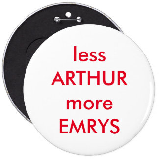 LESS ARTHUR AND MORE EMRYS... 6 CM ROUND BADGE