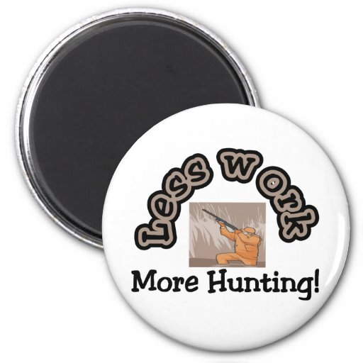 Less work, more hunting t-shirts and gifts. refrigerator magnets
