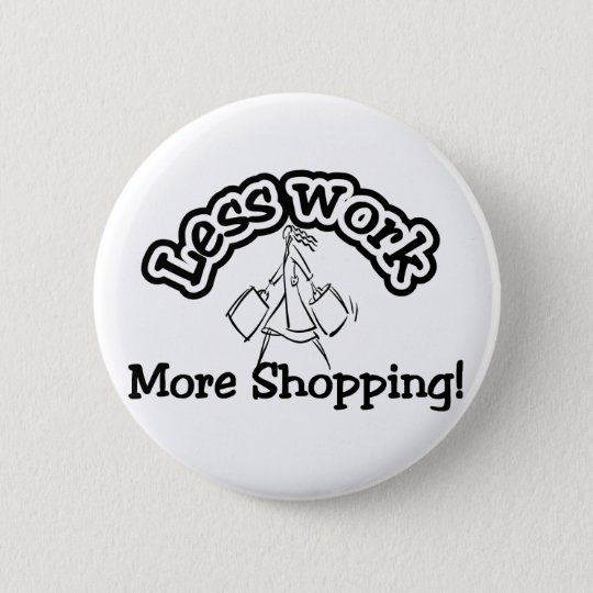 Less work, more shopping T-shirts and Gifts. 6 Cm Round Badge