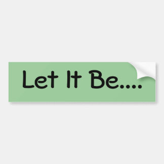 Let It Be.... Bumper Sticker
