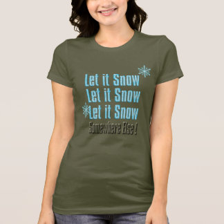 let it snow somewhere else christmas cheer funny T-Shirt