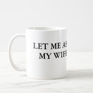 Let Me Ask My Wife Coffee Mug