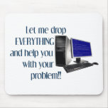 Let me drop EVERYTHING and help you Mouse Pads