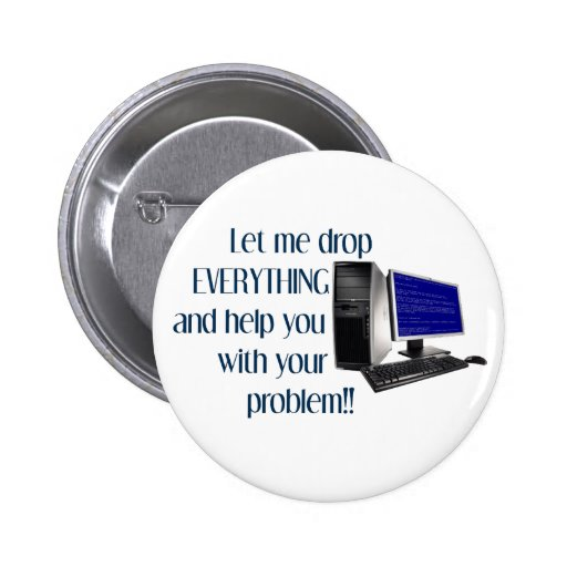 Let me drop EVERYTHING and help you with your.... 6 Cm Round Badge