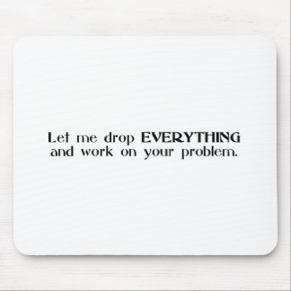 Let Me Drop Everything and Work On Your Problem Mouse Mat