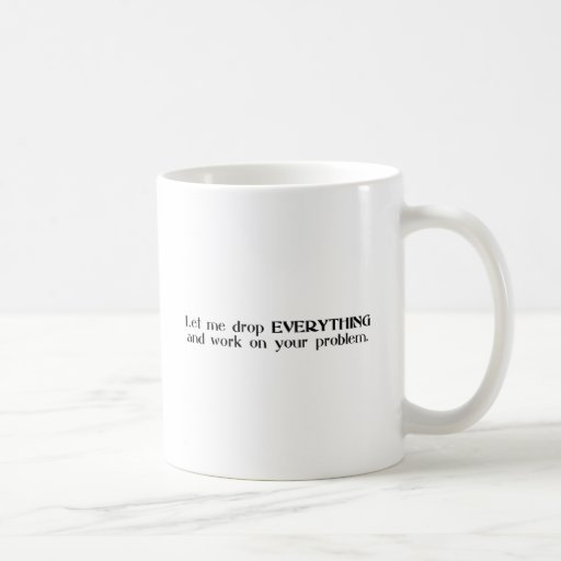 Let Me Drop Everything and Work On Your Problem Mug
