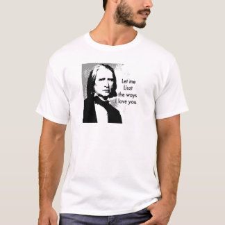 Let me Liszt the ways I love you. T-Shirt
