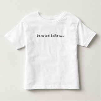Let Me Trash that For You... Toddler T-Shirt