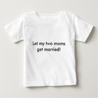 Let my two moms get married! baby T-Shirt