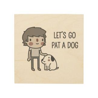 Let's Go Pat A Dog Wood Print