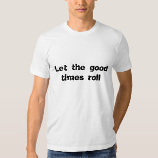 Let the good times roll tee shirts