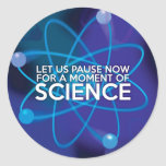 LET US PAUSE NOW FOR A MOMENT OF SCIENCE ROUND STICKER