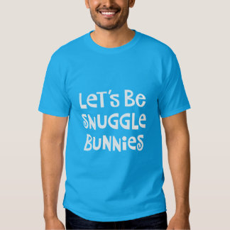Let's Be Snuggle Bunnies T Shirts