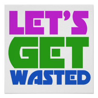 Let's get wasted print