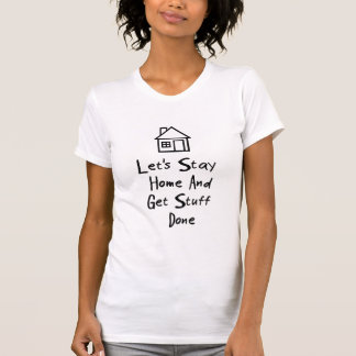 Let's Stay Home And Get Stuff Done Tshirts