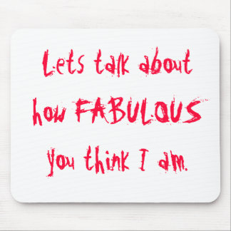 Lets talk about how FABULOUS you think I am. Mouse Mat