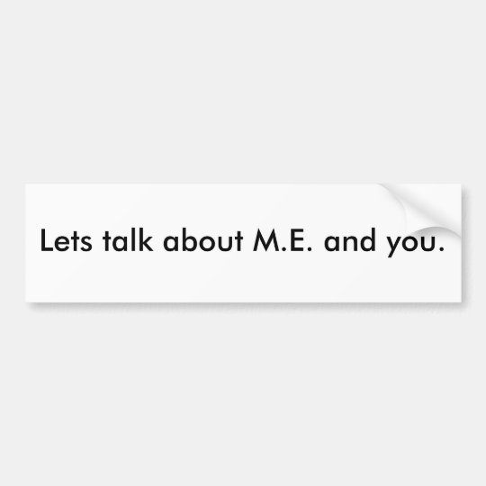 Lets talk about M.E. and you. Bumper Sticker