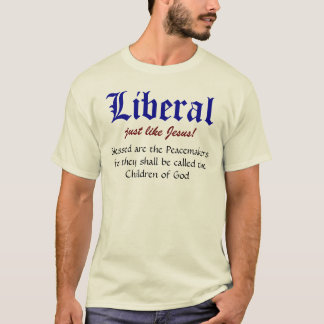 Liberal, just like Jesus!, Blessed are the Peac... T-Shirt