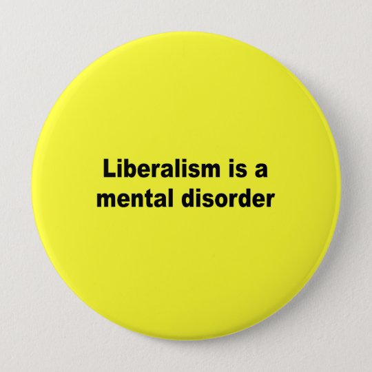 Liberalism is a mental disorder 10 cm round badge